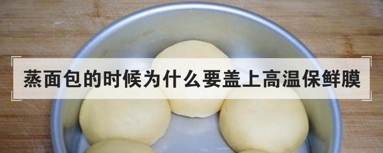 蒸面包的时候为什么要盖上高温保鲜膜