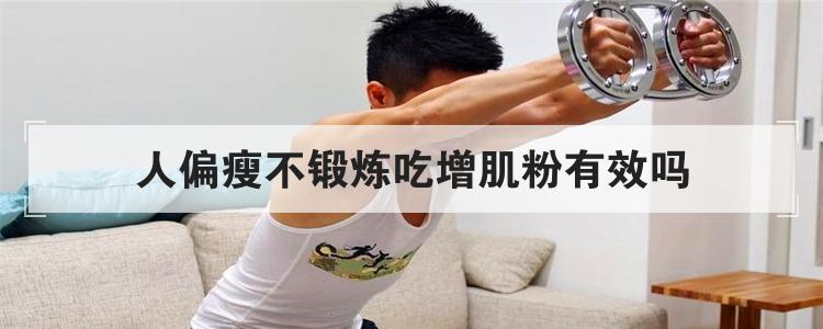 人偏瘦不锻炼吃增肌粉有效吗