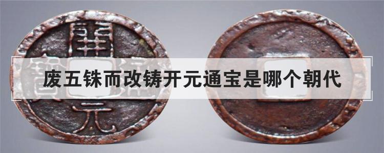 废五铢而改铸开元通宝是哪个朝代