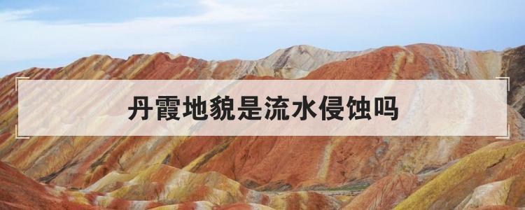 丹霞地貌是流水侵蝕嗎