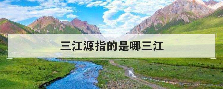 三江源指的是哪三江