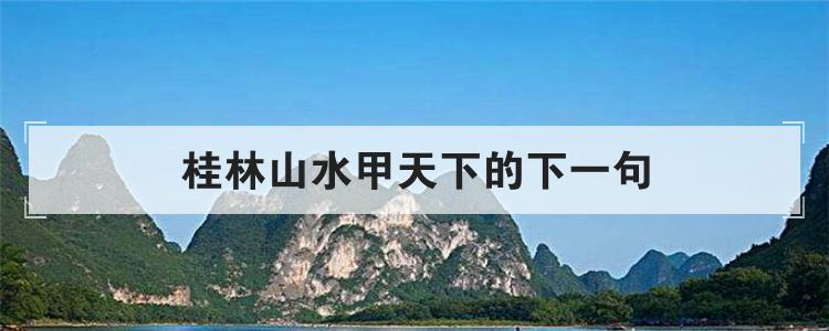 桂林山水甲天下的下一句