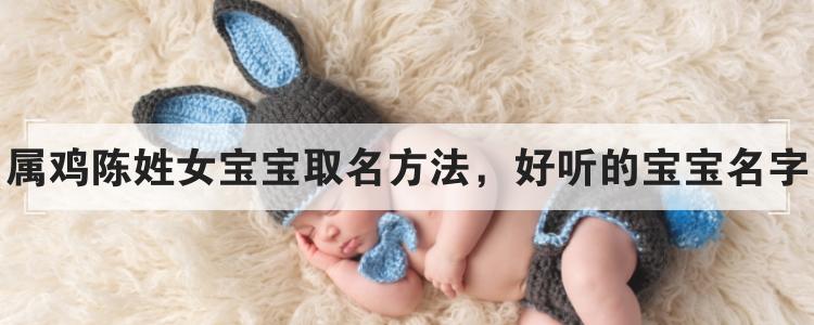 屬雞陳姓女寶寶取名方法,好聽的寶寶名字