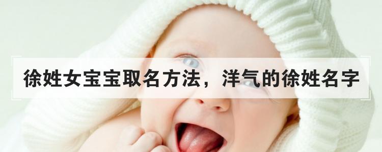 徐姓女寶寶取名方法,洋氣的徐姓名字
