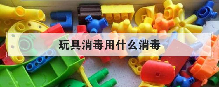 玩具消毒用什么消毒