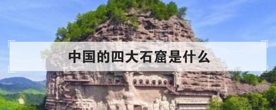 中国的四大石窟是什么