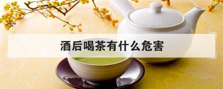 酒后喝茶有什么危害