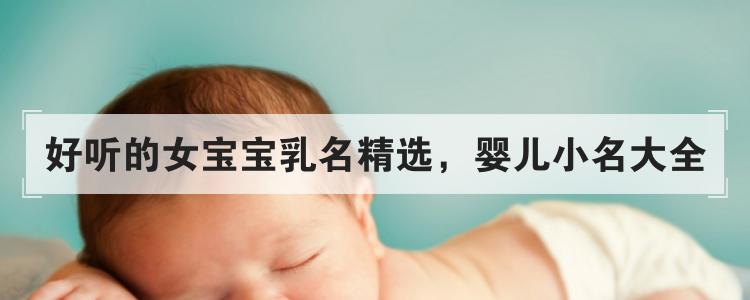 好聽的女寶寶乳名精選,嬰兒小名大全