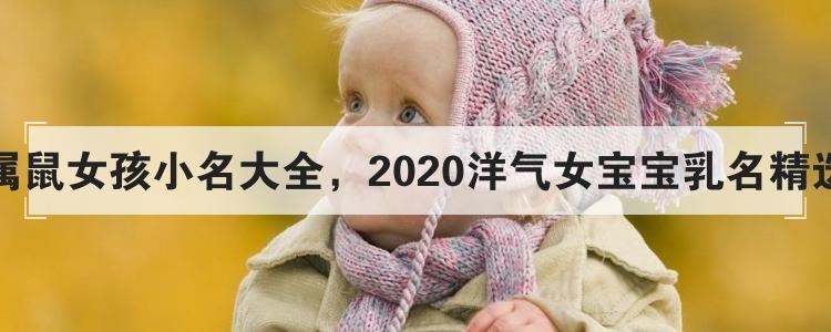 屬鼠女孩小名大全,2020洋氣女寶寶乳名精選
