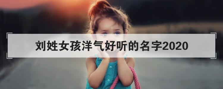 劉姓女孩洋氣好聽的名字2020