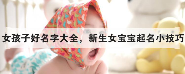 女孩子好名字大全,新生女寶寶起名小技巧