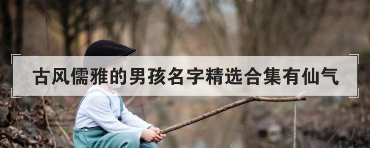 古风儒雅的男孩名字精选合集有仙气