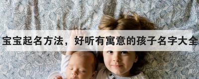 宝宝起名方法,好听有寓意的孩子名字大全